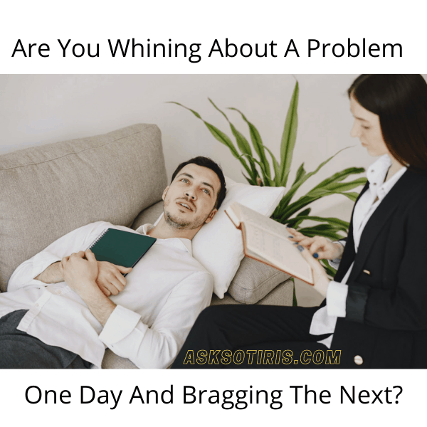 Are You Whining About A Problem One Day And Bragging The Next?
